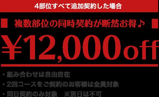 4部位すべて追加契約した場合 複数部位の同時契約が断然お得♪ 12,000円OFF