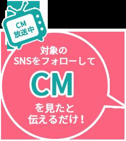 対象のSNSをフォローしてCMを見たと伝えるだけ!